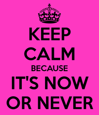 keep-calm-because-it-s-now-or-never